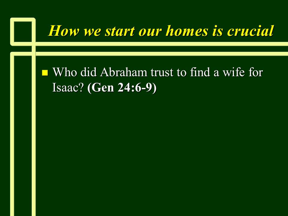 How we start our homes is crucial n Who did Abraham trust to find a wife for Isaac (Gen 24:6-9)