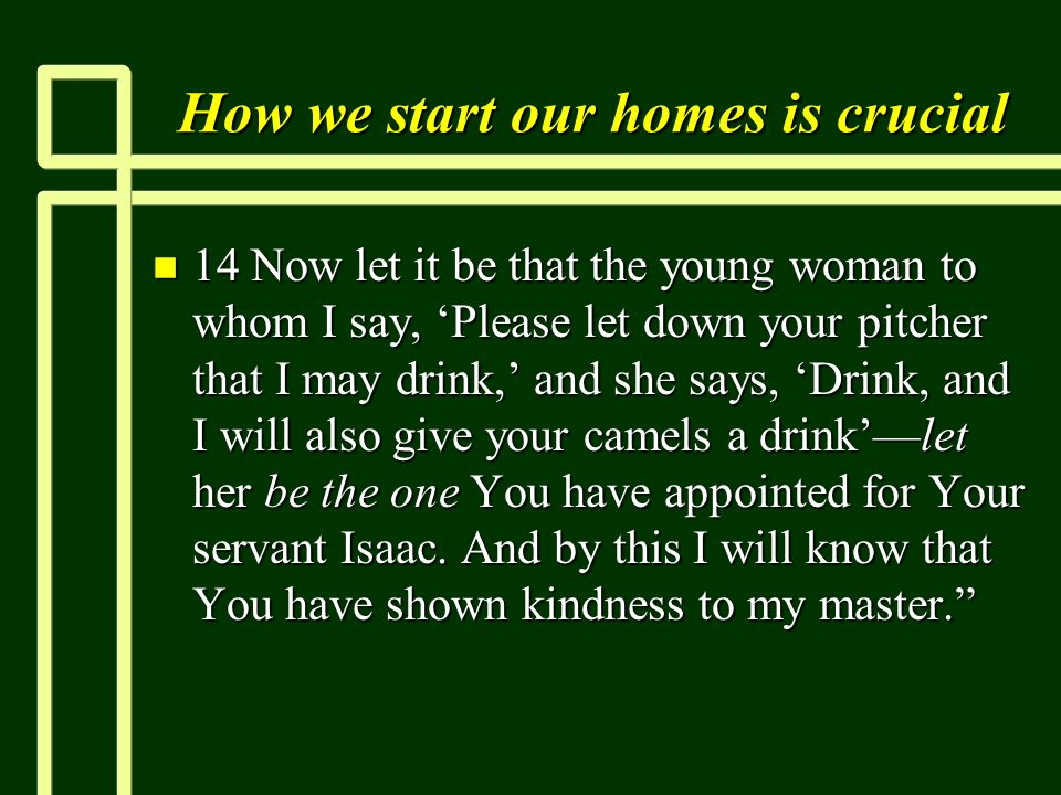 How we start our homes is crucial n 14 Now let it be that the young woman to whom I say, Please let down your pitcher that I may drink, and she says, Drink, and I will also give your camels a drinklet her be the one You have appointed for Your servant Isaac.