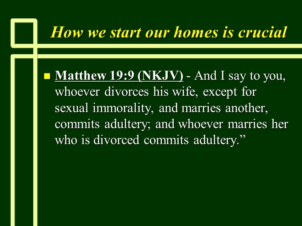 How we start our homes is crucial n Matthew 19:9 (NKJV) - And I say to you, whoever divorces his wife, except for sexual immorality, and marries another, commits adultery; and whoever marries her who is divorced commits adultery.