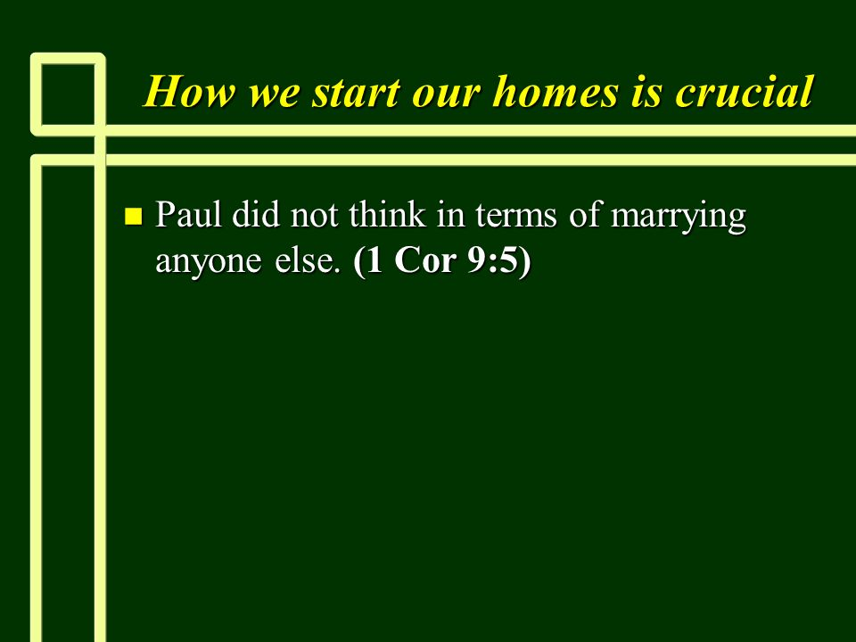 How we start our homes is crucial n Paul did not think in terms of marrying anyone else.
