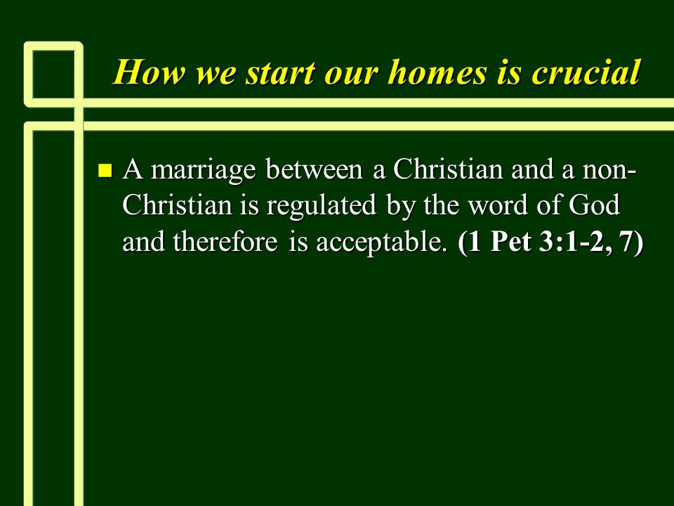 How we start our homes is crucial n A marriage between a Christian and a non- Christian is regulated by the word of God and therefore is acceptable.
