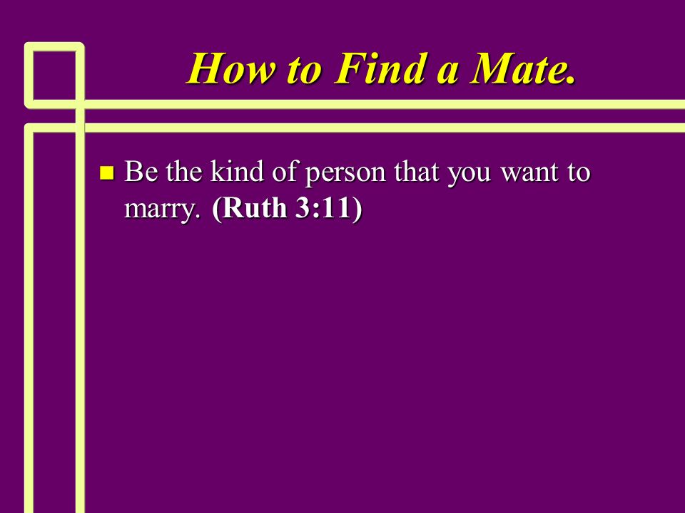 How to Find a Mate. n Be the kind of person that you want to marry. (Ruth 3:11)