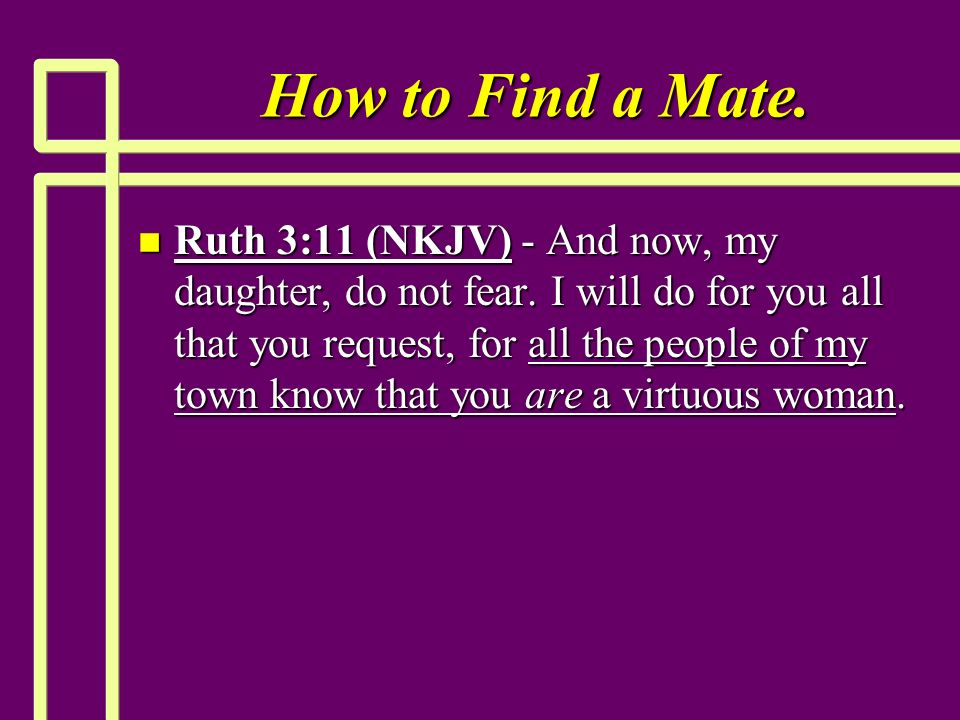 How to Find a Mate. n Ruth 3:11 (NKJV) - And now, my daughter, do not fear.