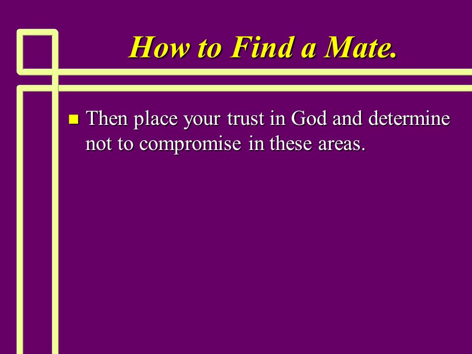 How to Find a Mate. n Then place your trust in God and determine not to compromise in these areas.