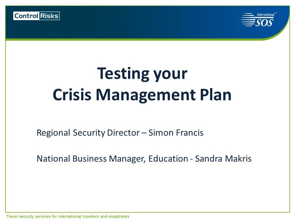 Testing your Crisis Management Plan Regional Security Director – Simon Francis National Business Manager, Education - Sandra Makris Australasian Unive