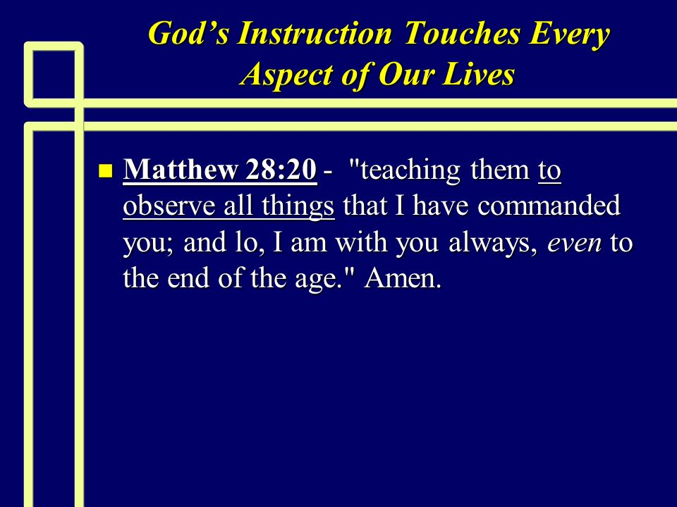Gods Instruction Touches Every Aspect of Our Lives n Matthew 28:20 - teaching them to observe all things that I have commanded you; and lo, I am with you always, even to the end of the age. Amen.