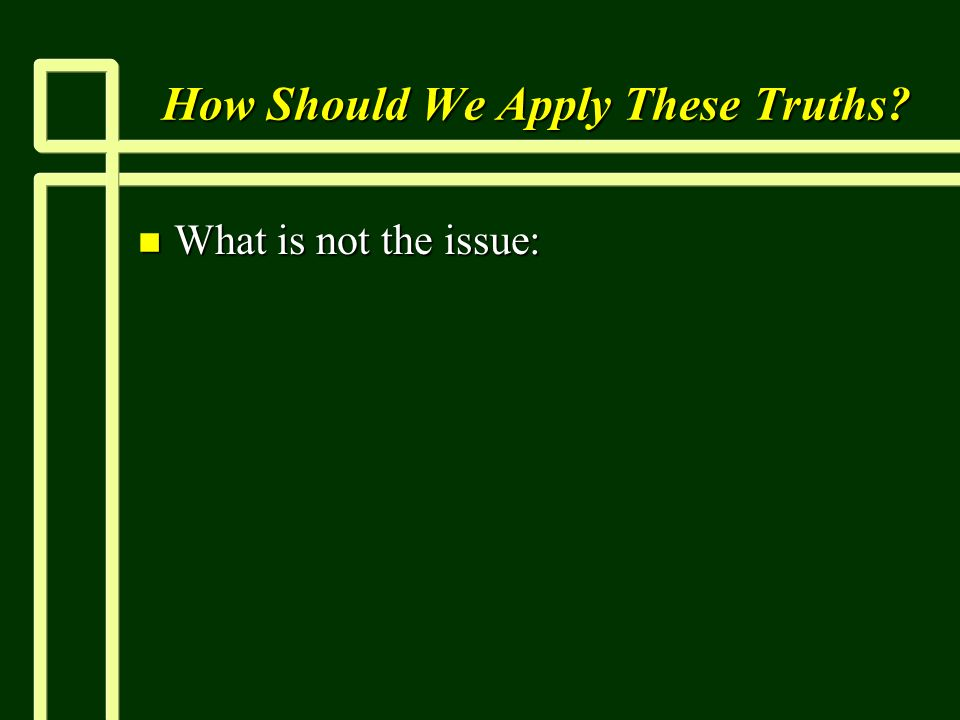 How Should We Apply These Truths n What is not the issue: