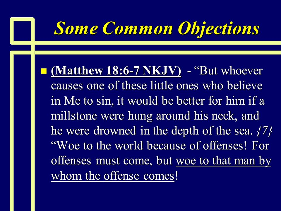 Some Common Objections n (Matthew 18:6-7 NKJV) - But whoever causes one of these little ones who believe in Me to sin, it would be better for him if a millstone were hung around his neck, and he were drowned in the depth of the sea.