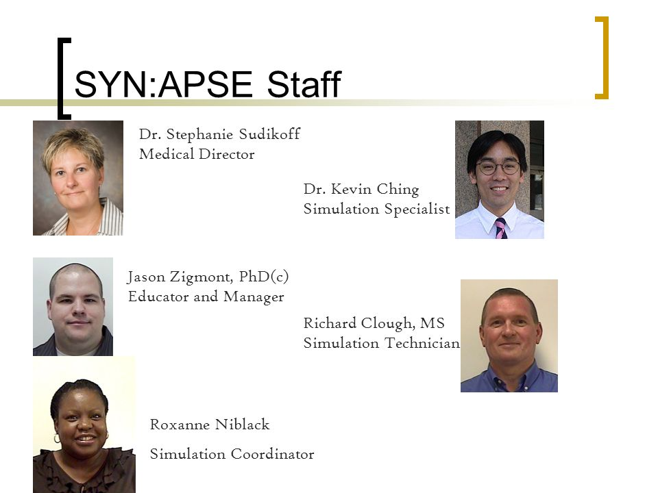 SYN:APSE Staff Dr. Stephanie Sudikoff Medical Director Jason Zigmont, PhD(c) Educator and Manager Richard Clough, MS Simulation Technician Dr. Kevin C