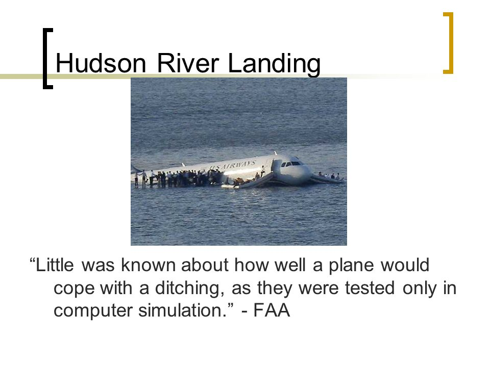 Hudson River Landing Little was known about how well a plane would cope with a ditching, as they were tested only in computer simulation.
