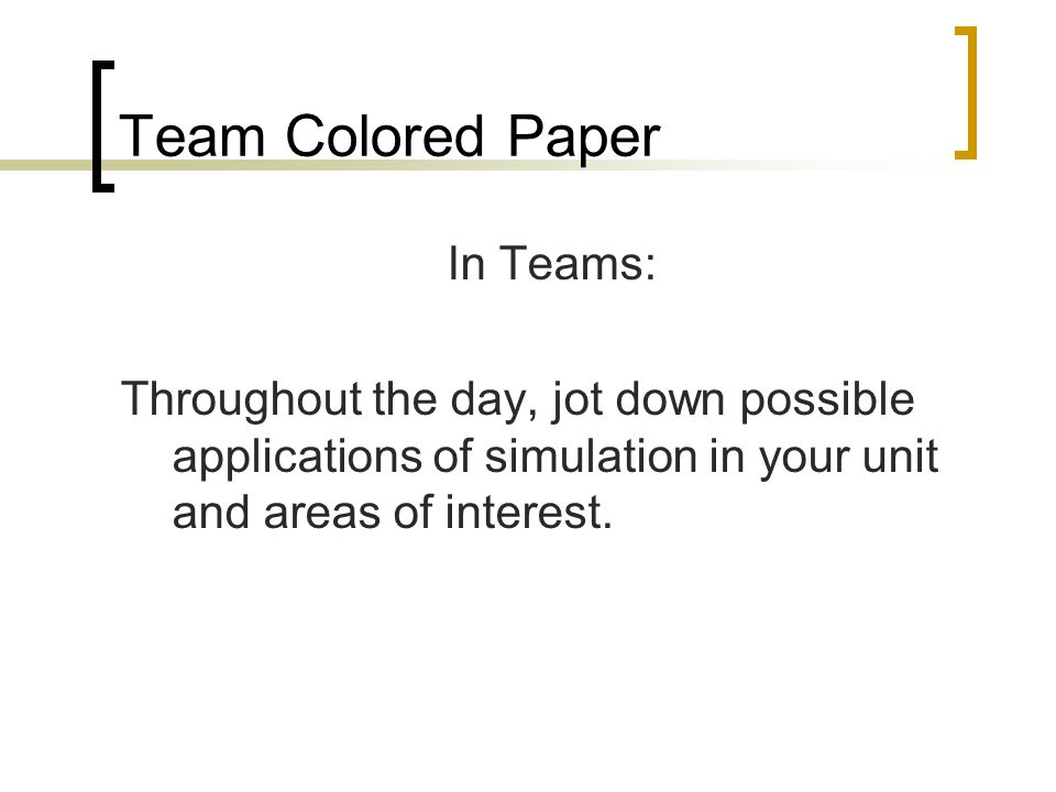 Team Colored Paper In Teams: Throughout the day, jot down possible applications of simulation in your unit and areas of interest.