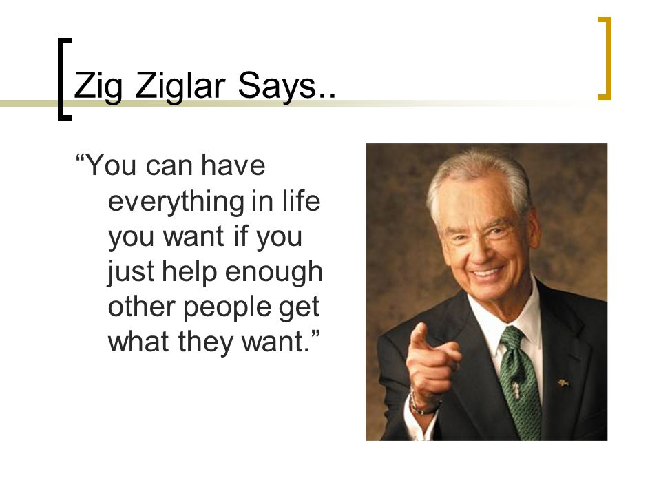 Zig Ziglar Says.. You can have everything in life you want if you just help enough other people get what they want.