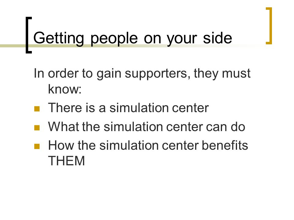Getting people on your side In order to gain supporters, they must know: There is a simulation center What the simulation center can do How the simula
