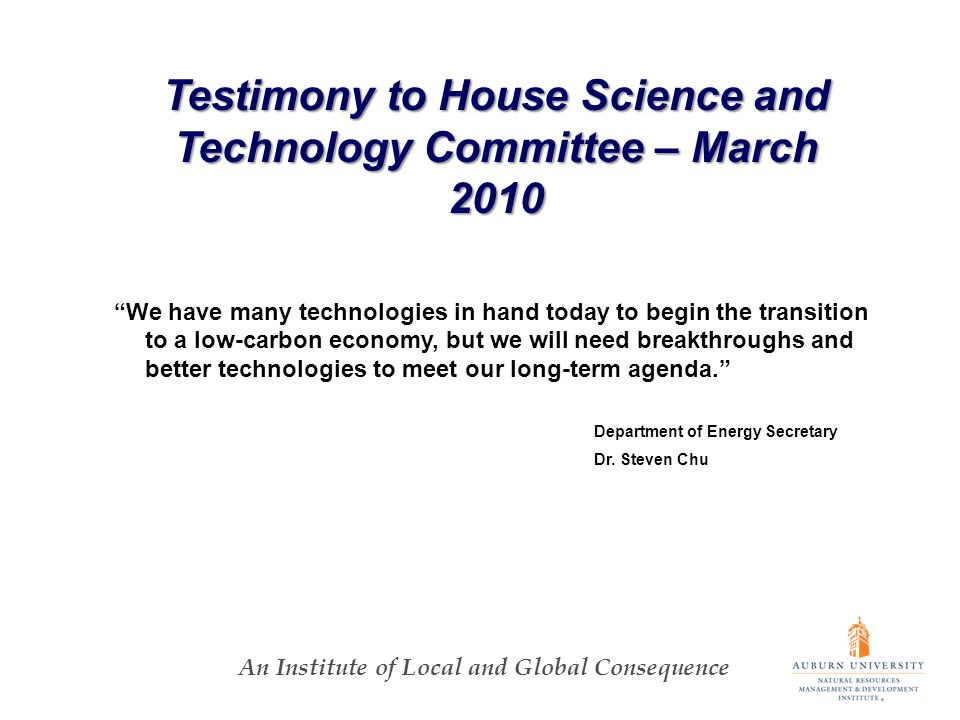 An Institute of Local and Global Consequence Testimony to House Science and Technology Committee – March 2010 We have many technologies in hand today to begin the transition to a low-carbon economy, but we will need breakthroughs and better technologies to meet our long-term agenda.