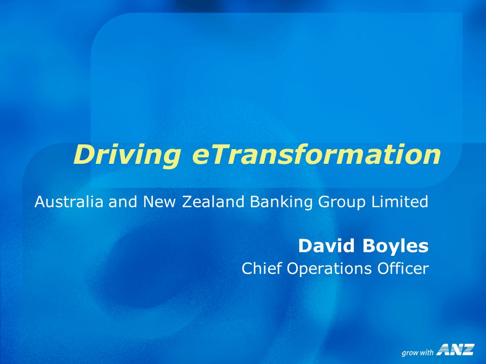 Driving eTransformation Australia and New Zealand Banking Group Limited David Boyles Chief Operations Officer