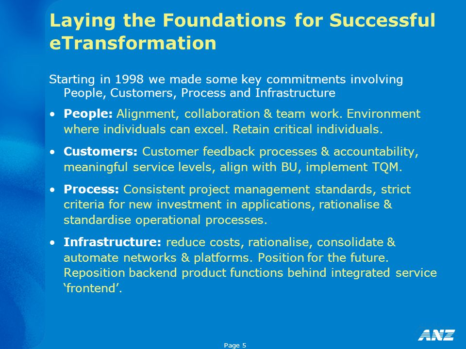 Page 5 Laying the Foundations for Successful eTransformation Starting in 1998 we made some key commitments involving People, Customers, Process and Infrastructure People: Alignment, collaboration & team work.