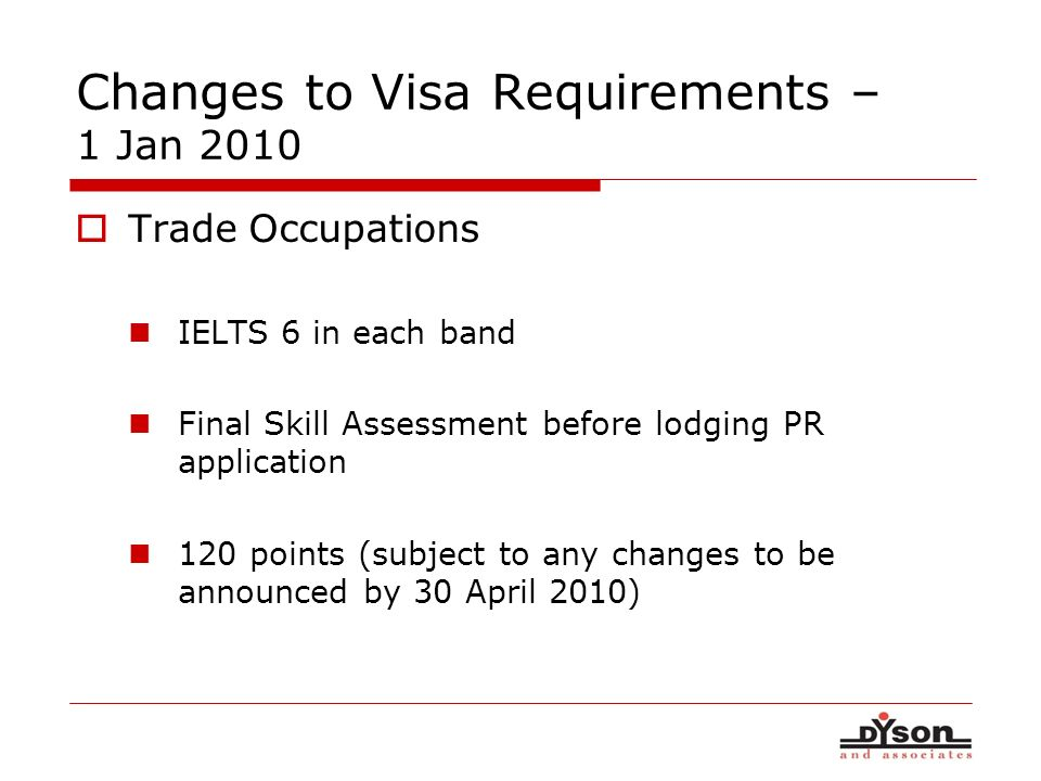 Changes to Visa Requirements – 1 Jan 2010 Trade Occupations IELTS 6 in each band Final Skill Assessment before lodging PR application 120 points (subj