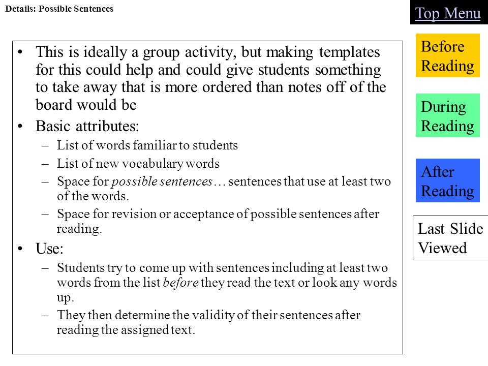 Last Slide Viewed Top Menu Before Reading During Reading After Reading Details: Possible Sentences This is ideally a group activity, but making templates for this could help and could give students something to take away that is more ordered than notes off of the board would be Basic attributes: –List of words familiar to students –List of new vocabulary words –Space for possible sentences… sentences that use at least two of the words.