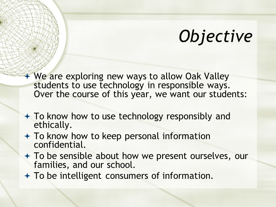 Objective We are exploring new ways to allow Oak Valley students to use technology in responsible ways. Over the course of this year, we want our stud