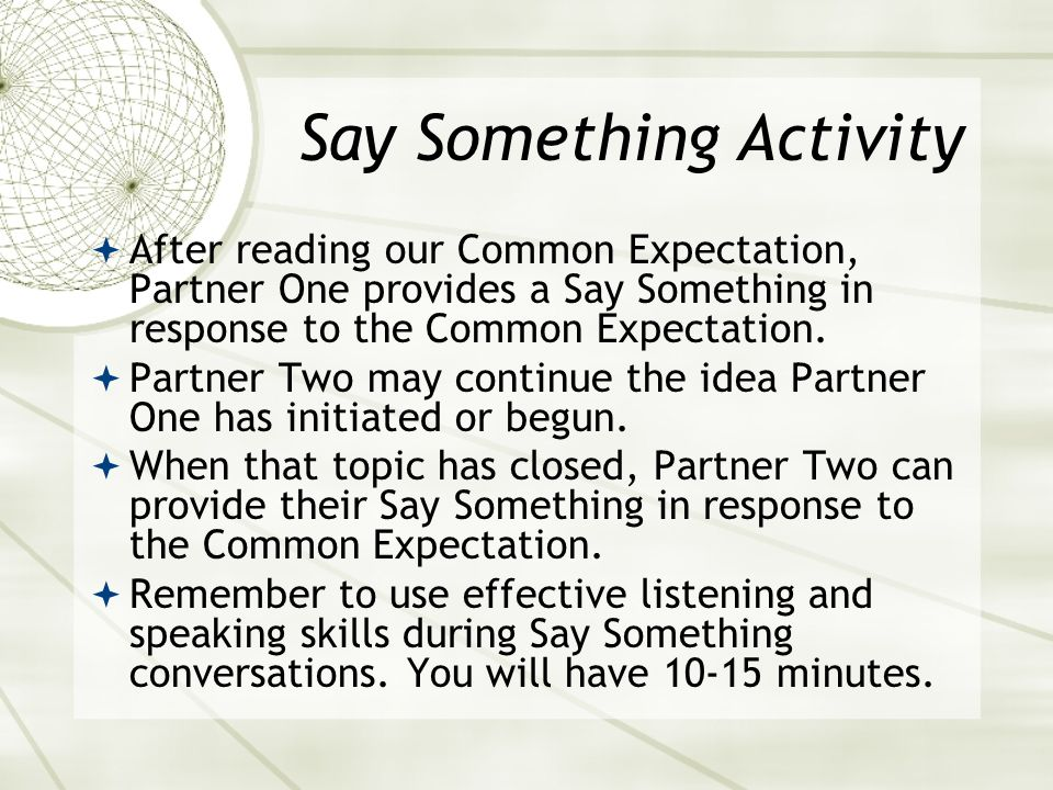 Say Something Activity After reading our Common Expectation, Partner One provides a Say Something in response to the Common Expectation. Partner Two m