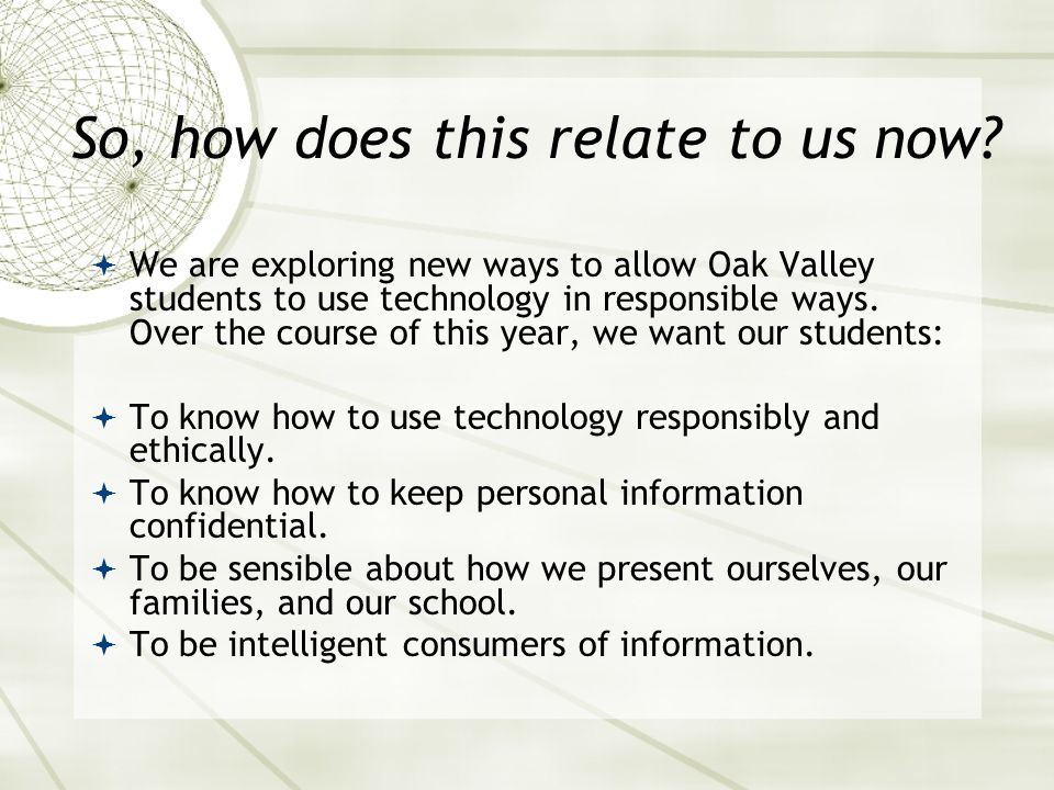 So, how does this relate to us now? We are exploring new ways to allow Oak Valley students to use technology in responsible ways. Over the course of t