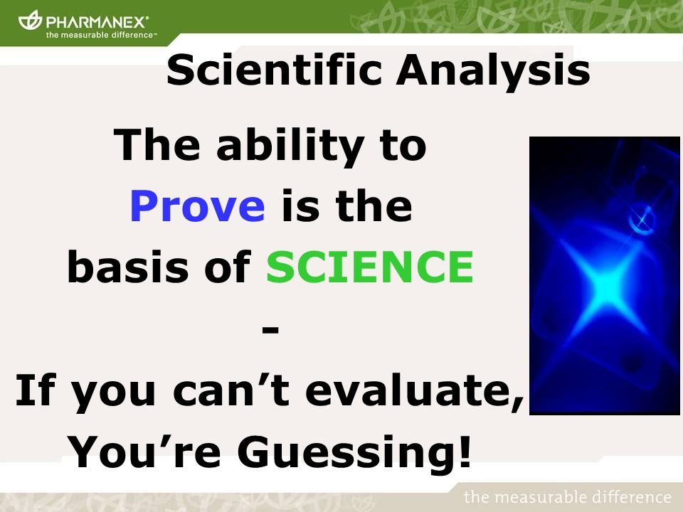 Scientific Analysis The ability to Prove is the basis of SCIENCE - If you cant evaluate, Youre Guessing!
