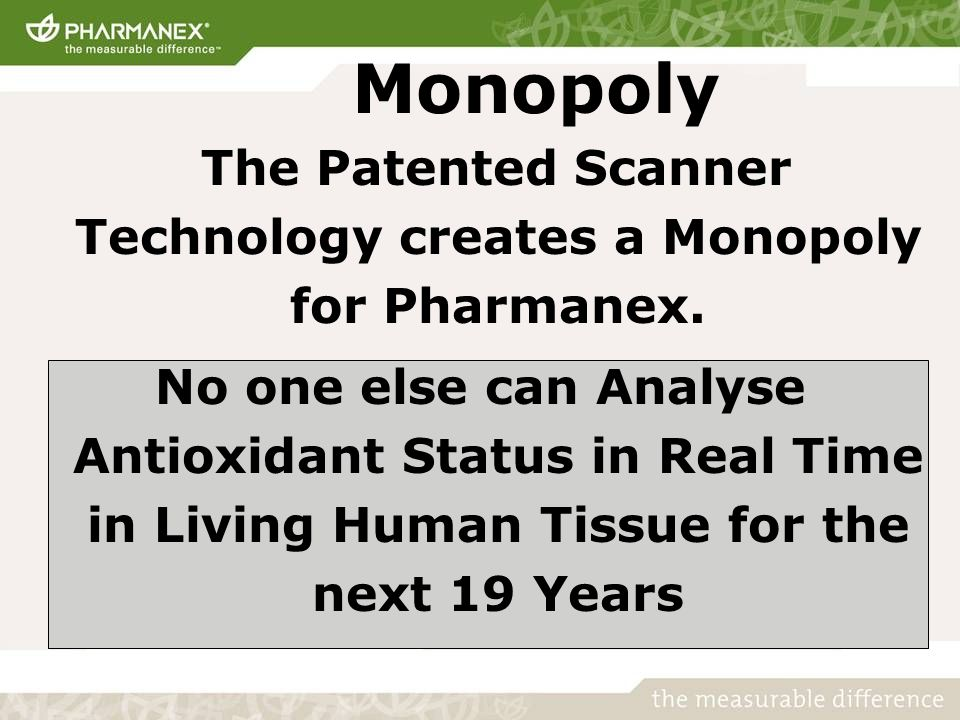 Monopoly The Patented Scanner Technology creates a Monopoly for Pharmanex. No one else can Analyse Antioxidant Status in Real Time in Living Human Tis