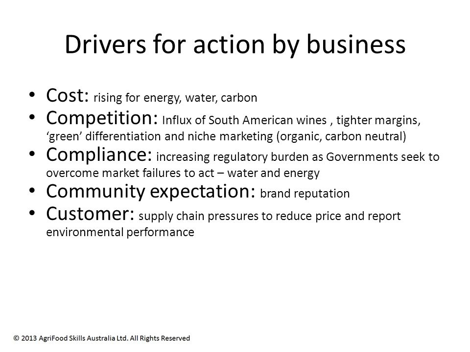 Drivers for action by business Cost: rising for energy, water, carbon Competition: Influx of South American wines, tighter margins, green differentiation and niche marketing (organic, carbon neutral) Compliance: increasing regulatory burden as Governments seek to overcome market failures to act – water and energy Community expectation: brand reputation Customer: supply chain pressures to reduce price and report environmental performance