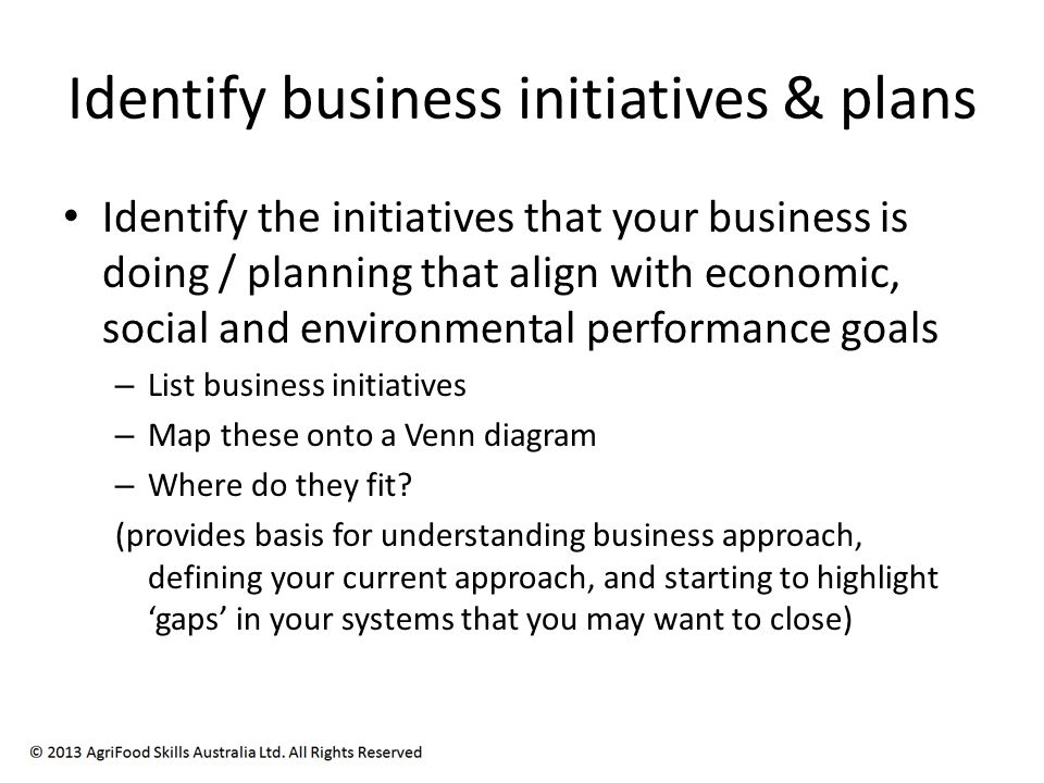 Identify business initiatives & plans Identify the initiatives that your business is doing / planning that align with economic, social and environmental performance goals – List business initiatives – Map these onto a Venn diagram – Where do they fit.