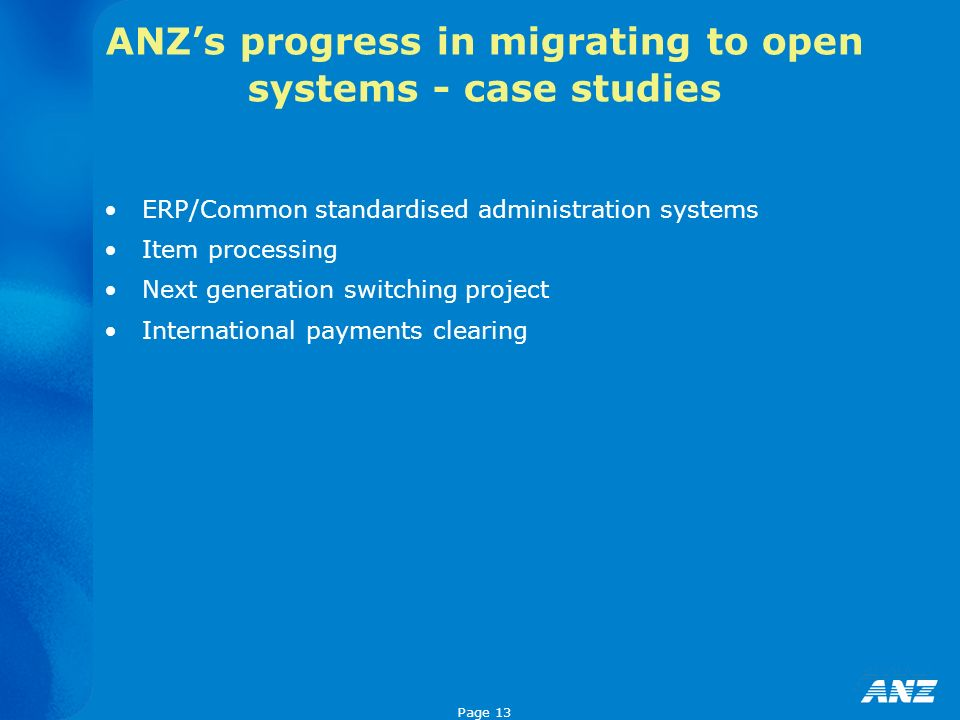 Page 13 ERP/Common standardised administration systems Item processing Next generation switching project International payments clearing ANZs progress