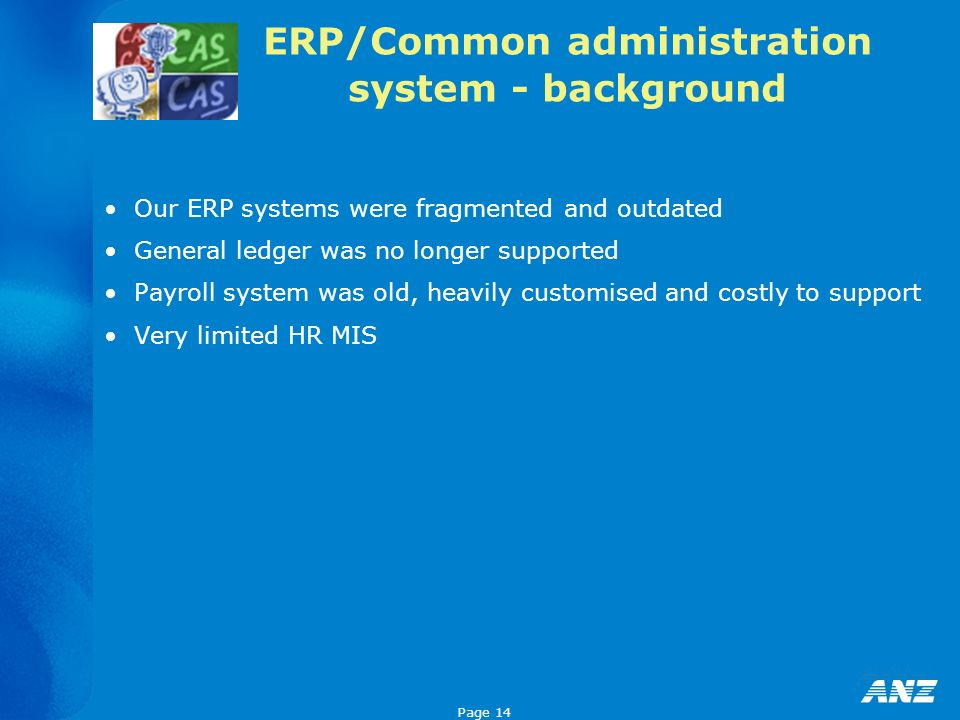 Page 14 ERP/Common administration system - background Our ERP systems were fragmented and outdated General ledger was no longer supported Payroll syst