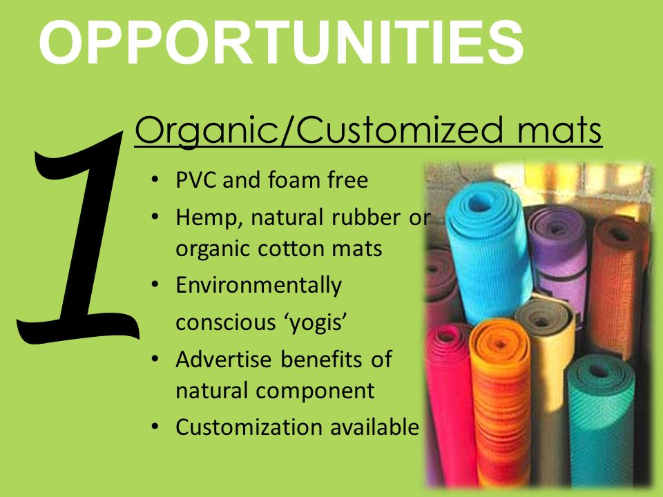 OPPORTUNITIES 1 Organic/Customized mats PVC and foam free Hemp, natural rubber or organic cotton mats Environmentally conscious yogis Advertise benefits of natural component Customization available