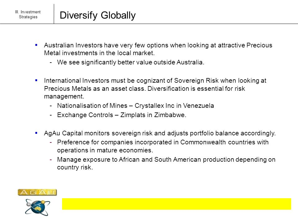 Diversify Globally III. Investment Strategies Australian Investors have very few options when looking at attractive Precious Metal investments in the