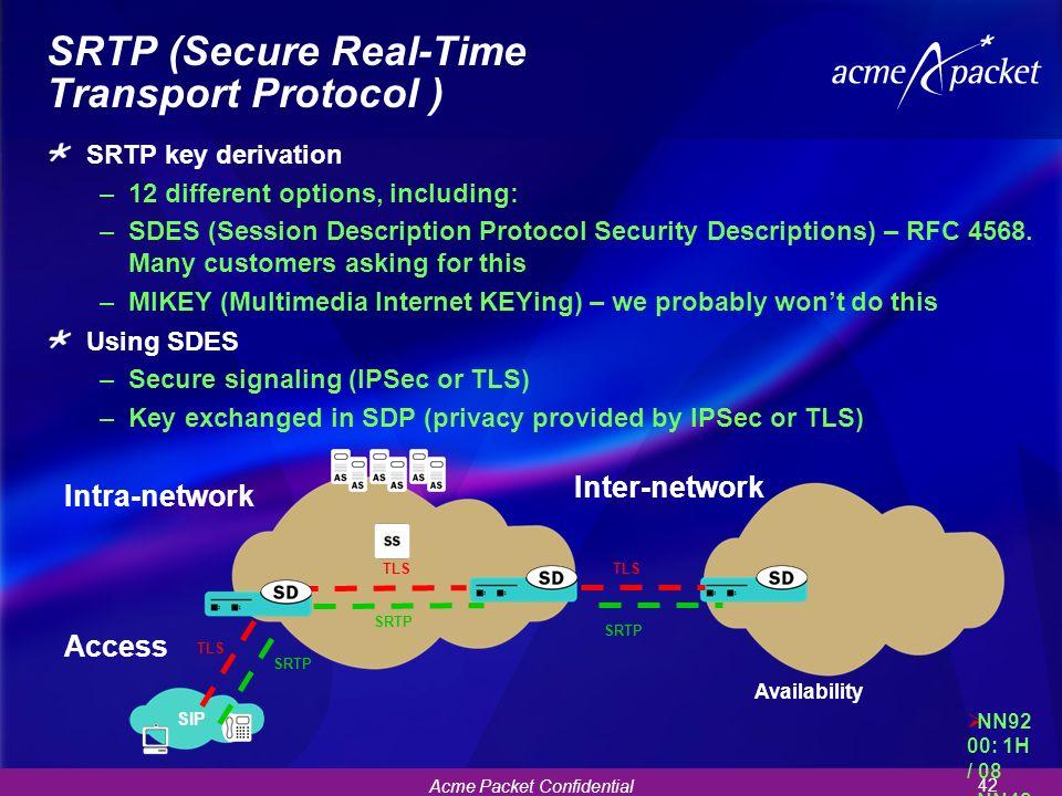Acme Packet Confidential 42 SRTP (Secure Real-Time Transport Protocol ) SRTP key derivation –12 different options, including: –SDES (Session Descripti