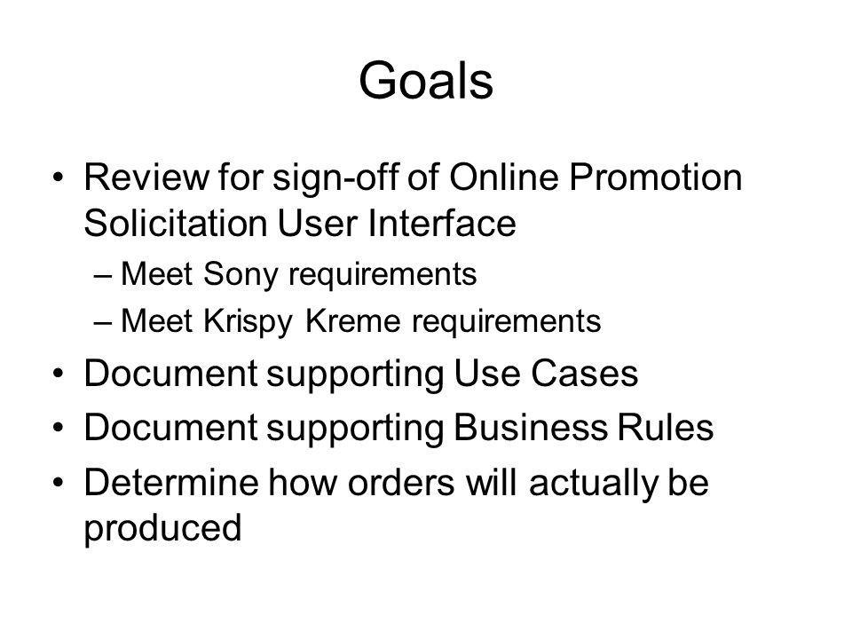 Goals Review for sign-off of Online Promotion Solicitation User Interface –Meet Sony requirements –Meet Krispy Kreme requirements Document supporting Use Cases Document supporting Business Rules Determine how orders will actually be produced