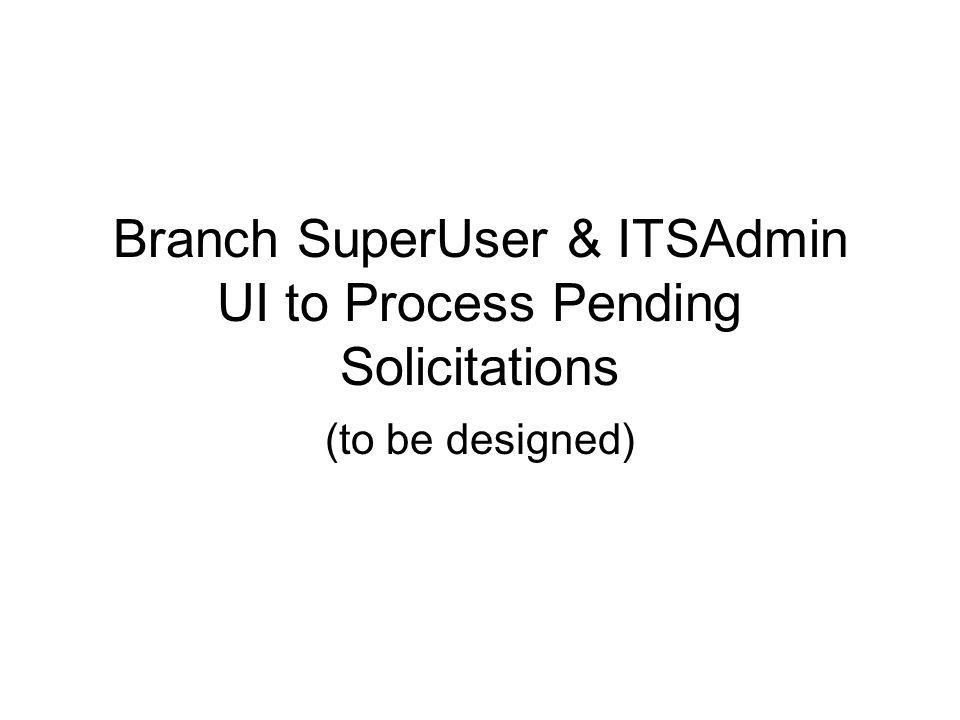 Branch SuperUser & ITSAdmin UI to Process Pending Solicitations (to be designed)