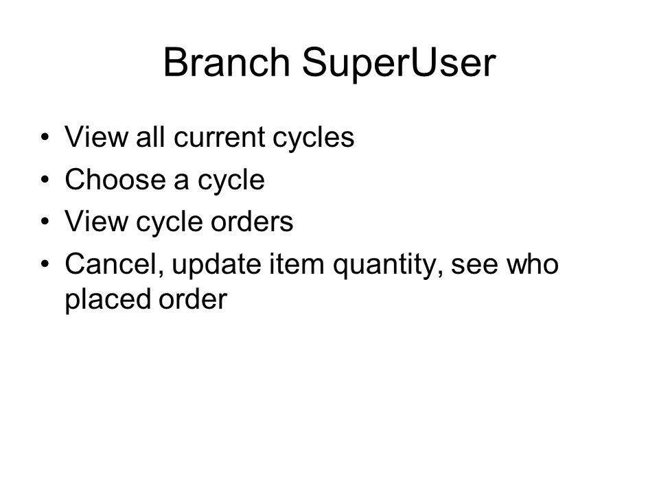Branch SuperUser View all current cycles Choose a cycle View cycle orders Cancel, update item quantity, see who placed order
