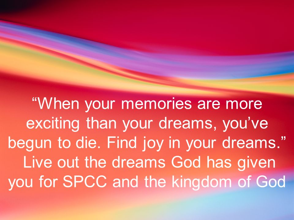 When your memories are more exciting than your dreams, youve begun to die. Find joy in your dreams. Live out the dreams God has given you for SPCC and