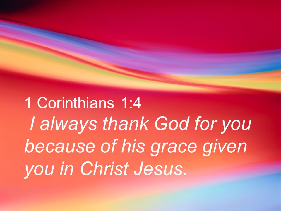 1 Corinthians 1:4 I always thank God for you because of his grace given you in Christ Jesus.