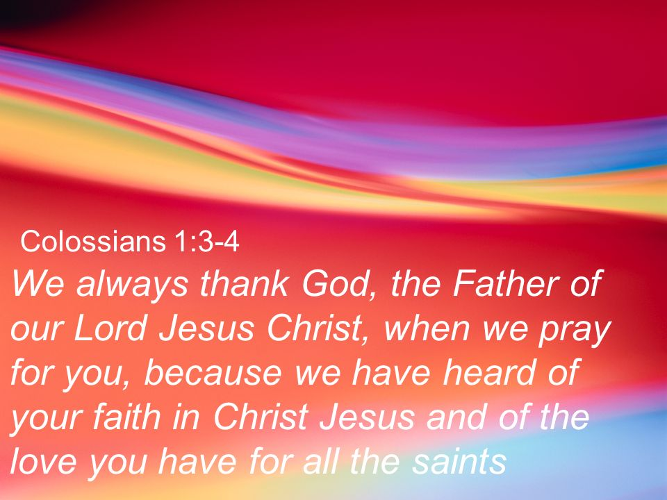 Colossians 1:3-4 We always thank God, the Father of our Lord Jesus Christ, when we pray for you, because we have heard of your faith in Christ Jesus a