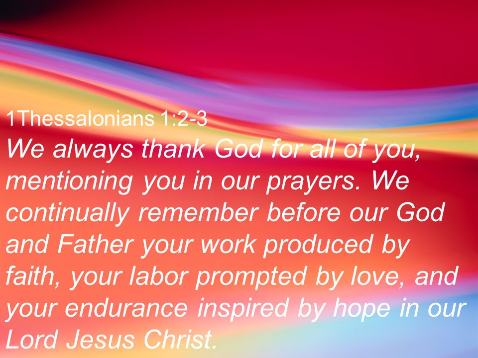 1Thessalonians 1:2-3 We always thank God for all of you, mentioning you in our prayers. We continually remember before our God and Father your work pr