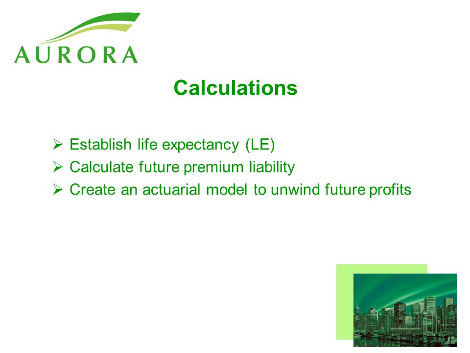 Calculations Establish life expectancy (LE) Calculate future premium liability Create an actuarial model to unwind future profits