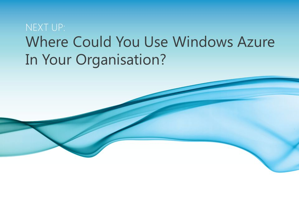 MICROSOFT CONFIDENTIAL Page 11 NEXT UP: Where Could You Use Windows Azure In Your Organisation?