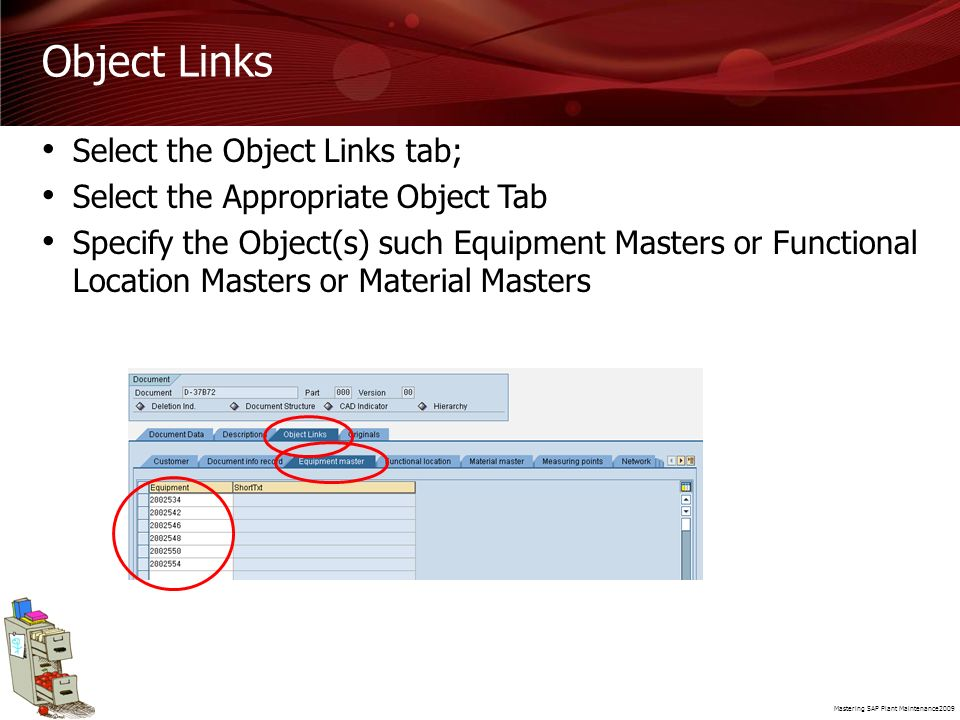 Mastering SAP Plant Maintenance2009 Object Links Select the Object Links tab; Select the Appropriate Object Tab Specify the Object(s) such Equipment M