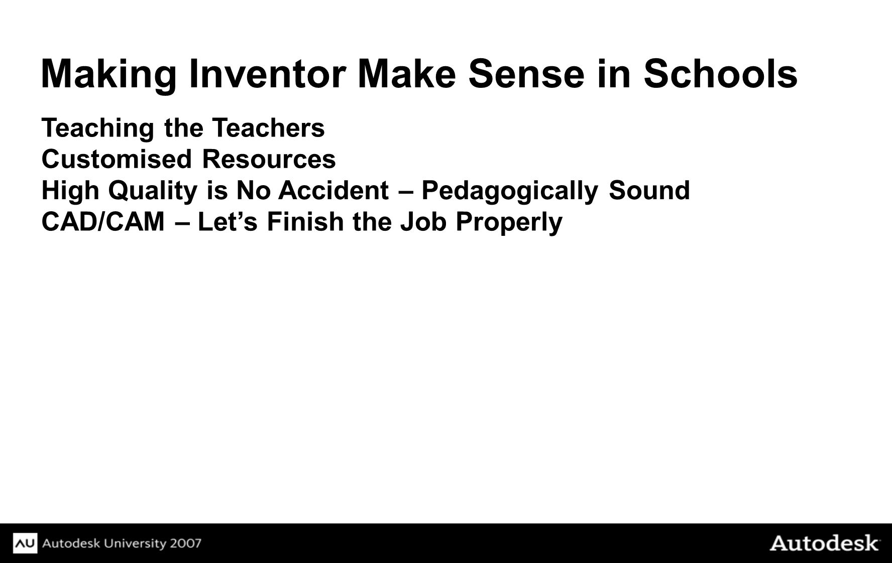 Teaching the Teachers Making Inventor Make Sense in Schools Customised Resources High Quality is No Accident – Pedagogically Sound CAD/CAM – Lets Finish the Job Properly