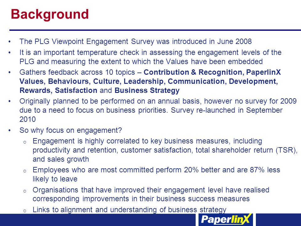 Background The PLG Viewpoint Engagement Survey was introduced in June 2008 It is an important temperature check in assessing the engagement levels of the PLG and measuring the extent to which the Values have been embedded Gathers feedback across 10 topics – Contribution & Recognition, PaperlinX Values, Behaviours, Culture, Leadership, Communication, Development, Rewards, Satisfaction and Business Strategy Originally planned to be performed on an annual basis, however no survey for 2009 due to a need to focus on business priorities.