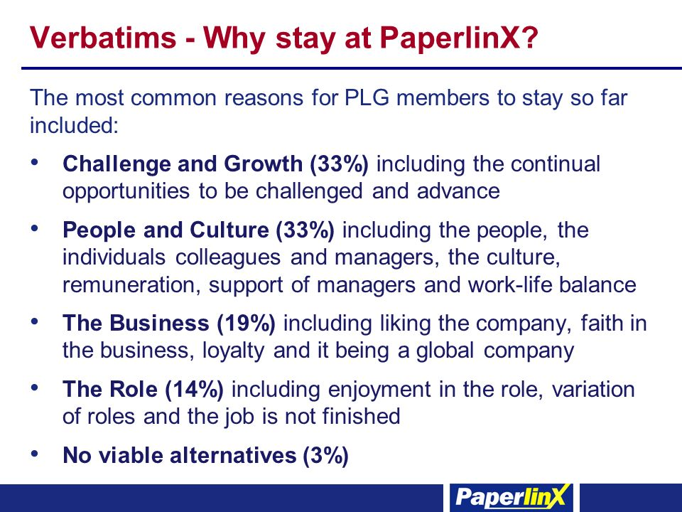 Verbatims - Why stay at PaperlinX? The most common reasons for PLG members to stay so far included: Challenge and Growth (33%) including the continual