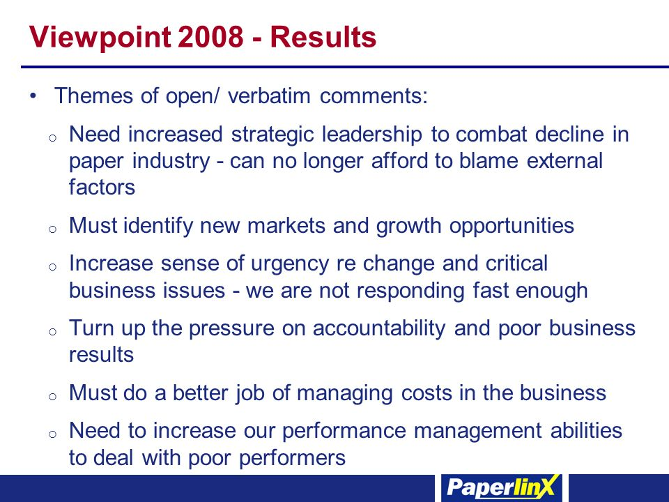 Viewpoint 2008 - Results Themes of open/ verbatim comments: o Need increased strategic leadership to combat decline in paper industry - can no longer