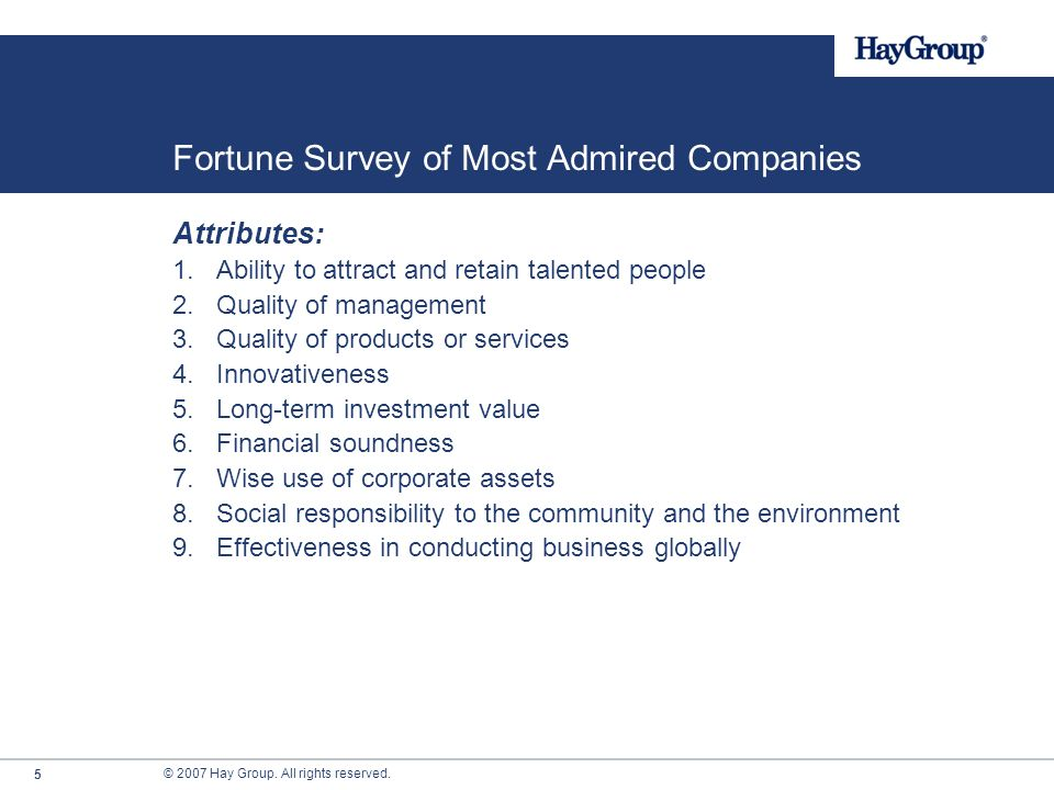 © 2007 Hay Group. All rights reserved. 4 Fortune Survey of Most Admired Companies What is it? Study of corporate reputations Candidates: Fortune 1,000