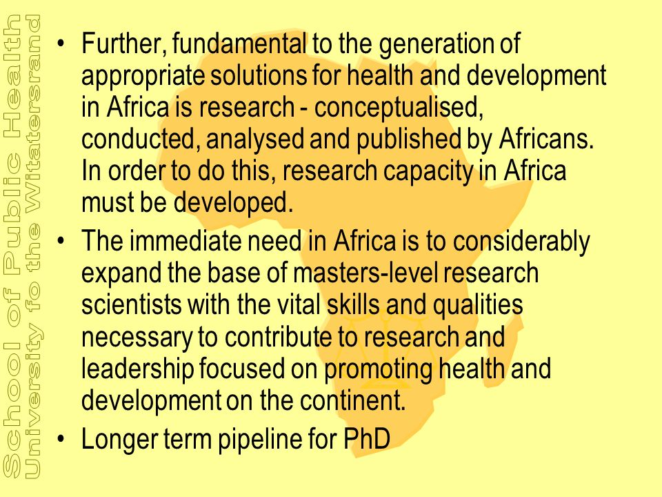 Further, fundamental to the generation of appropriate solutions for health and development in Africa is research - conceptualised, conducted, analysed